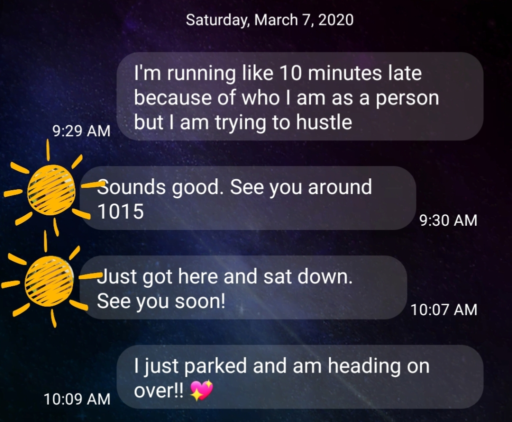 Screenshot of a text conversation that reads as follows: A: [9:29AM] I'm running like 10 minutes late because of who I am as a person but I am trying to hustle B: [9:30 AM] Sounds good. See you around 1015 B: [10:07 AM] Just got here and sat down. See you soon! A: [10:09 AM] I just parked and am heading on over!